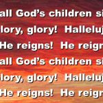 "It's All God's Children Singing ""Glory, Glory, Hallelujah, He Reigns!"